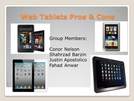 Web Tablets Pros & Cons Group Members: Conor Nelson Shahrzad Barzin Justin Apostolico Fahad Anwar.