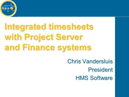 Integrated timesheets with Project Server and Finance systems Chris Vandersluis President HMS Software.