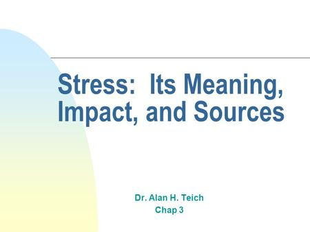 Stress: Its Meaning, Impact, and Sources Dr. Alan H. Teich Chap 3.
