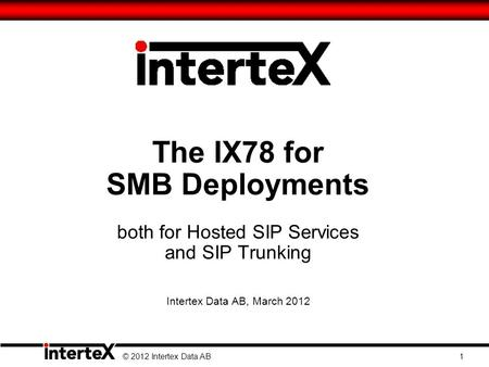 The IX78 for SMB Deployments both for Hosted SIP Services and SIP Trunking Intertex Data AB, March 2012 © 2012 Intertex Data AB 1.