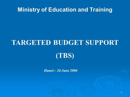 1 Ministry of Education and Training TARGETED BUDGET SUPPORT (TBS) Hanoi – 26 June 2006.