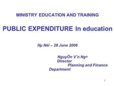 1 MINISTRY EDUCATION AND TRAINING PUBLIC EXPENDITURE In education Hµ Néi – 28 June 2006 NguyÔn V¨n Ng÷ Director Planning and Finance Department.