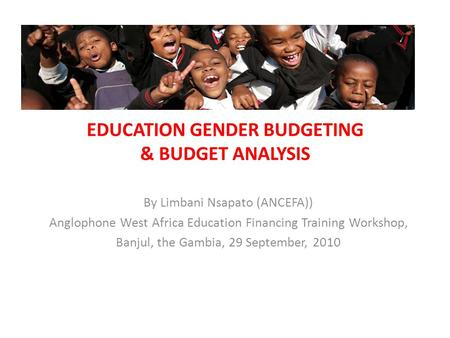 EDUCATION GENDER BUDGETING & BUDGET ANALYSIS By Limbani Nsapato (ANCEFA)) Anglophone West Africa Education Financing Training Workshop, Banjul, the Gambia,