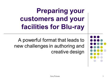 Sony Pictures1 Preparing your customers and your facilities for Blu-ray A powerful format that leads to new challenges in authoring and creative design.
