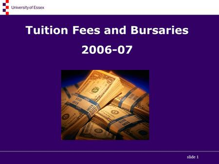 Slide 1 Tuition Fees and Bursaries 2006-07. slide 2 Types of Financial Support Tuition Fee Loans Maintenance Grants Student Loan for living costs University.