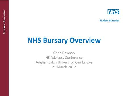 NHS Bursary Overview Chris Dawson HE Advisors Conference Anglia Ruskin University, Cambridge 21 March 2012.