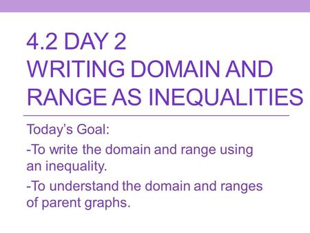 4.2 DAY 2 WRITING DOMAIN AND RANGE AS INEQUALITIES Today's Goal: -To write the domain and range using an inequality. -To understand the domain and ranges.