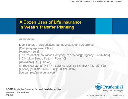 CREATED EXCLUSIVELY FOR FINANCIAL PROFESSIONALS A Dozen Uses of Life Insurance in Wealth Transfer Planning © 2013 Prudential Financial, Inc. and its related.