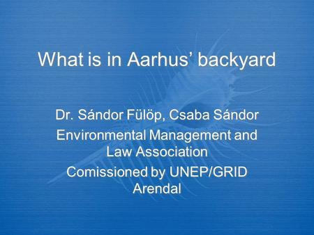 What is in Aarhus' backyard Dr. Sándor Fülöp, Csaba Sándor Environmental Management and Law Association Comissioned by UNEP/GRID Arendal Dr. Sándor Fülöp,