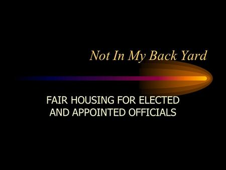 Not In My Back Yard FAIR HOUSING FOR ELECTED AND APPOINTED OFFICIALS.