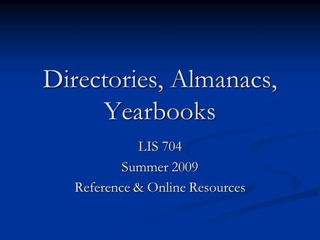 Directories, Almanacs, Yearbooks LIS 704 Summer 2009 Reference & Online Resources.