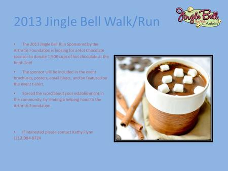 2013 Jingle Bell Walk/Run The 2013 Jingle Bell Run Sponsored by the Arthritis Foundation is looking for a Hot Chocolate sponsor to donate 1,500 cups of.