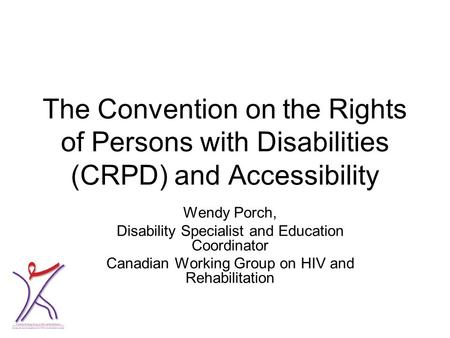 The Convention on the Rights of Persons with Disabilities (CRPD) and Accessibility Wendy Porch, Disability Specialist and Education Coordinator Canadian.