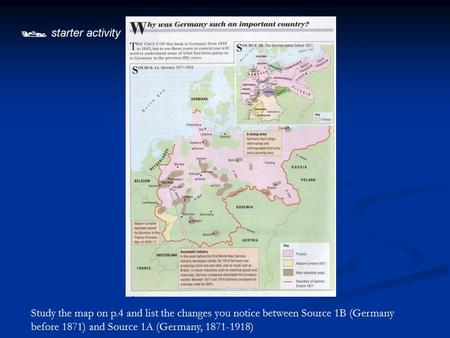  starter activity Study the map on p.4 and list the changes you notice between Source 1B (Germany before 1871) and Source 1A (Germany, 1871-1918)