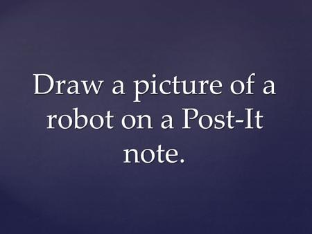 Draw a picture of a robot on a Post-It note.. What is a Robot? 1a : a machine that looks like a human being and performs various complex acts (as walking.