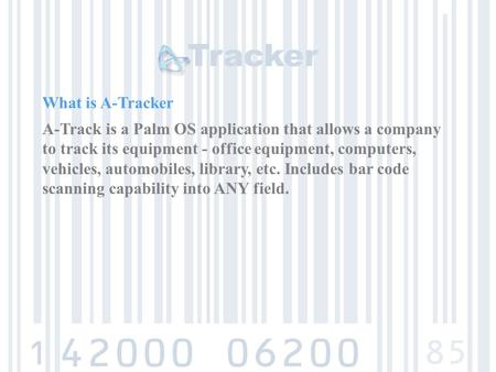 What is A-Tracker A-Track is a Palm OS application that allows a company to track its equipment - office equipment, computers, vehicles, automobiles, library,