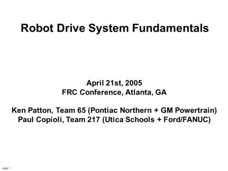 FIRST Drive Systems 4/21/2005 Copioli & Patton page 1 Robot Drive System Fundamentals April 21st, 2005 FRC Conference, Atlanta, GA Ken Patton, Team 65.