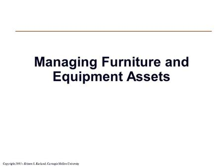 Copyright 2005 – Kristen S. Kurland, Carnegie Mellon University Managing Furniture and Equipment Assets.