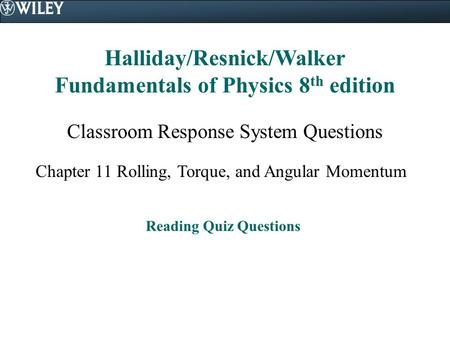 Halliday/Resnick/Walker Fundamentals of Physics 8 th edition Classroom Response System Questions Chapter 11 Rolling, Torque, and Angular Momentum Reading.