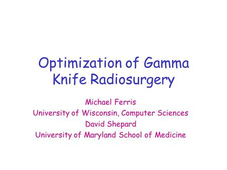 Optimization of Gamma Knife Radiosurgery Michael Ferris University of Wisconsin, Computer Sciences David Shepard University of Maryland School of Medicine.