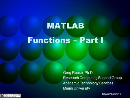 MATLAB Functions – Part I Greg Reese, Ph.D Research Computing Support Group Academic Technology Services Miami University September 2013.