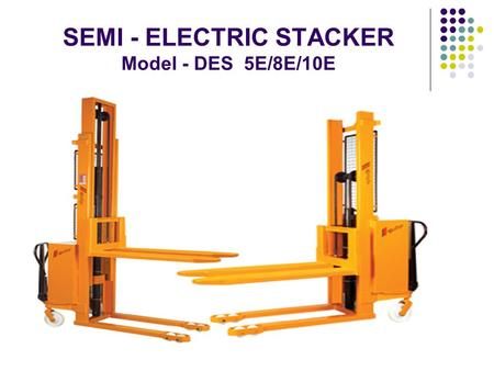 SEMI - ELECTRIC STACKER Model - DES 5E/8E/10E. PUMP Easy access to pump makes DES 5E/8E/10E, Easy to service WHEELS DES 5E/8E/10E are supplied with extra.