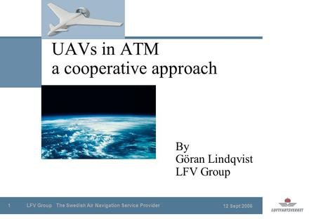 12 Sept 2006 LFV Group The Swedish Air Navigation Service Provider1 UAVs in ATM a cooperative approach By Göran Lindqvist LFV Group.