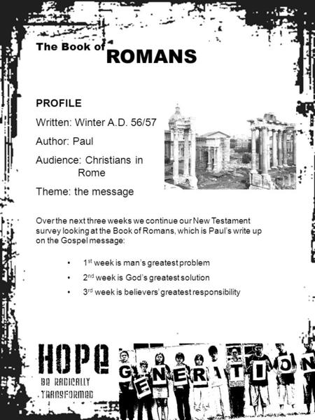 HOPE BE RADICALLY TRANSFORMED The Book of ROMANS PROFILE Written: Winter A.D. 56/57 Author: Paul Audience: Christians in Rome Theme: the message Over the.