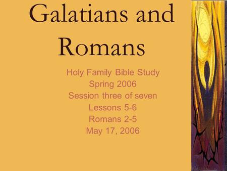 Galatians and Romans Holy Family Bible Study Spring 2006 Session three of seven Lessons 5-6 Romans 2-5 May 17, 2006.