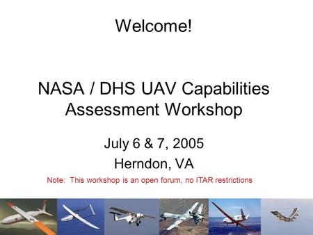 Welcome! NASA / DHS UAV Capabilities Assessment Workshop July 6 & 7, 2005 Herndon, VA Note: This workshop is an open forum, no ITAR restrictions.