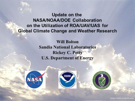 Update on the NASA/NOAA/DOE Collaboration on the Utilization of ROA/UAV/UAS for Global Climate Change and Weather Research Will Bolton Sandia National.
