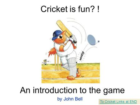 Cricket is fun? ! An introduction to the game by John Bell To Cricket Links at END.