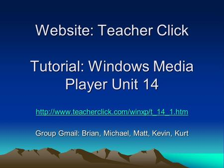 Website: Teacher Click Tutorial: Windows Media Player Unit 14  Group Gmail: Brian, Michael, Matt, Kevin, Kurt.