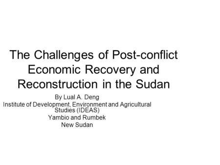 The Challenges of Post-conflict Economic Recovery and Reconstruction in the Sudan By Lual A. Deng Institute of Development, Environment and Agricultural.