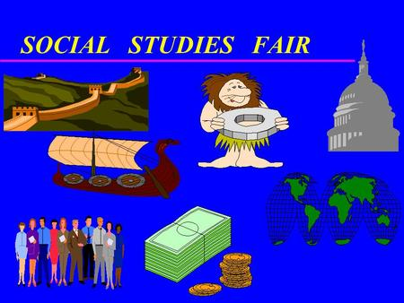 SOCIAL STUDIES FAIR. PURPOSE The student will: demonstrate the use of analytical scientific procedures in a visual and verbal presentation by: –Selecting.