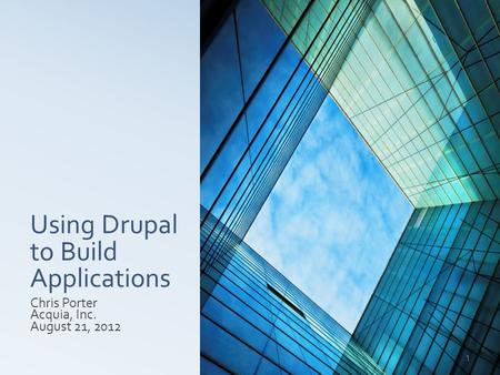 Using Drupal to Build Applications Chris Porter Acquia, Inc. August 21, 2012 1.