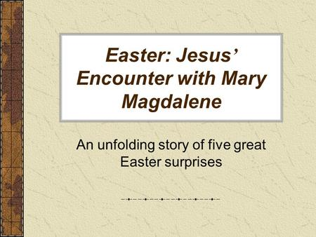 Easter: Jesus ' Encounter with Mary Magdalene An unfolding story of five great Easter surprises.