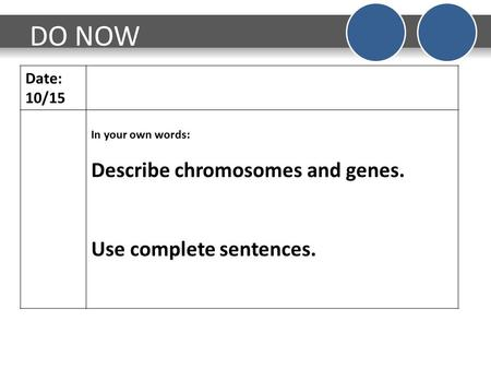 DO NOW Date: 10/15 In your own words: Describe chromosomes and genes. Use complete sentences.