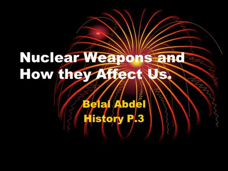 Nuclear Weapons and How they Affect Us. Belal Abdel History P.3.