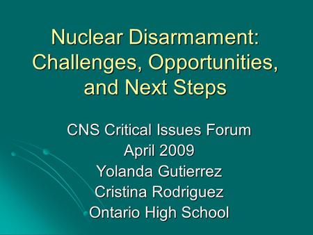 Nuclear Disarmament: Challenges, Opportunities, and Next Steps CNS Critical Issues Forum April 2009 Yolanda Gutierrez Cristina Rodriguez Ontario High School.