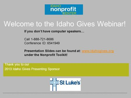 Thank you to our 2013 Idaho Gives Presenting Sponsor Welcome to the Idaho Gives Webinar! If you don't have computer speakers… Call 1-888-721-8686 Conference.