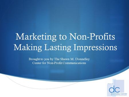  Marketing to Non-Profits Making Lasting Impressions Brought to you by The Shawn M. Donnelley Center for Non-Profit Communications.