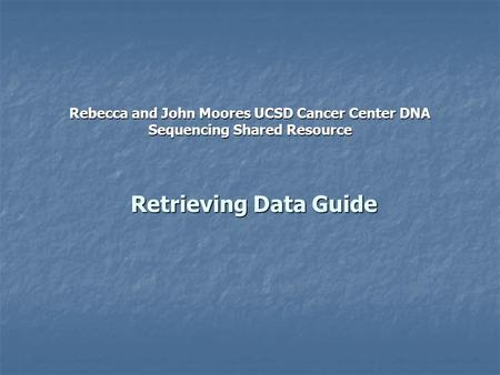 Retrieving Data Guide Rebecca and John Moores UCSD Cancer Center DNA Sequencing Shared Resource.