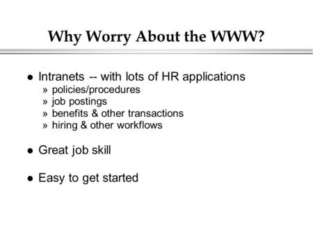 Why Worry About the WWW? Intranets -- with lots of HR applications »policies/procedures »job postings »benefits & other transactions »hiring & other workflows.