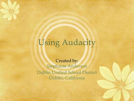 Using Audacity Created by: Stephanie Anderson Dublin Unified School District Dublin, California.
