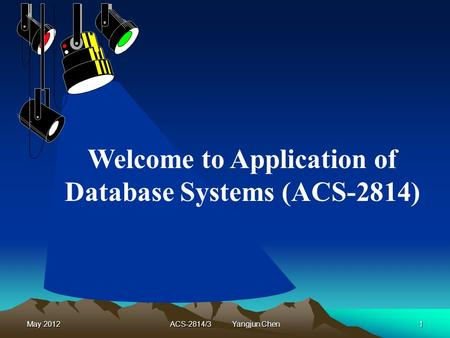 May 2012ACS-2814/3 Yangjun Chen1 Welcome to Application of Database Systems (ACS-2814)