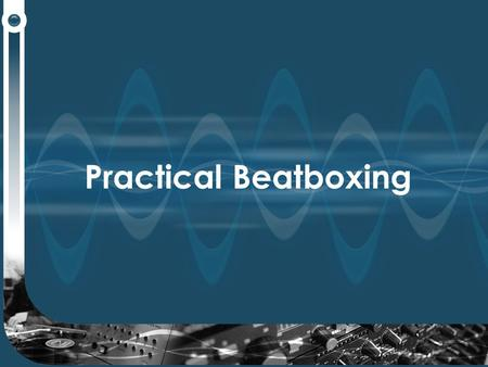 Practical Beatboxing. It's easy to start…… Repeat the following words and then loop them…. Boots 'n' cats 'n'