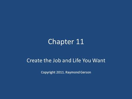 Chapter 11 Create the Job and Life You Want Copyright 2011. Raymond Gerson.