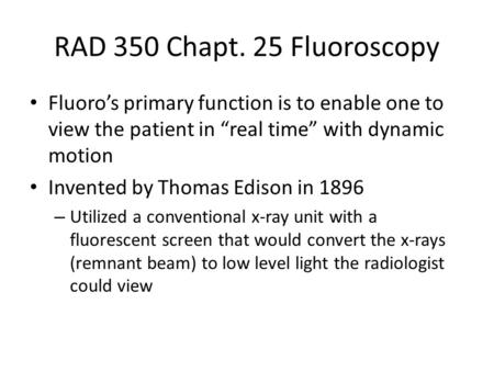"RAD 350 Chapt. 25 Fluoroscopy Fluoro's primary function is to enable one to view the patient in ""real time"" with dynamic motion Invented by Thomas Edison."