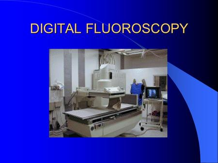 DIGITAL FLUOROSCOPY.